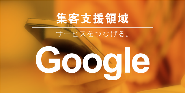 集客支援領域 サービスをつなげる。Google